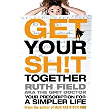 Get Your Sh!t Together: Your Prescription for a Simpler Life (Grit Doctor) by Ruth Field (2013-05-16)