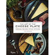 The Art of the Cheese Plate: Pairings, Recipes, Style, Attitude