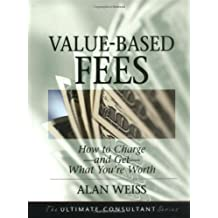 Value Based Fees: How to Charge and Get What You're Worth: Powerful Techniques for the Successful Practitioner (Ultimate Consultant Series)