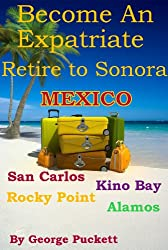 Become an Expatriate-Retire to Sonora, Mexico (Retire to: San Carlos, Puerto Penasco, Rocky Point, Kino Bay, Alamos): Become a Sonora Explorer (English Edition)
