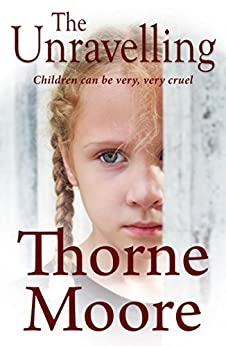 The Unravelling: Children can be very very cruel (A gripping domestic noir thriller) by [Moore, Thorne]
