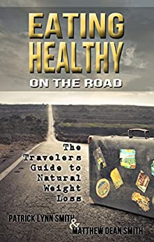 Eating Healthy on the Road: The Travelers Guide to Natural Weight Loss (English Edition) von [Smith, Patrick Lynn, Smith, Matthew Dean]