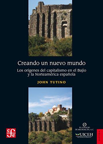 Creando un nuevo mundo. Los orígenes del capitalismo en el Bajío y la Norteamérica española por John Tutino