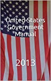 The 2013 United States Government Manual is the official handbook of the Federal Government, published annually by the Office of the Federal Register and printed and distributed by the United States Government Printing Office.[1] The first edition wa...