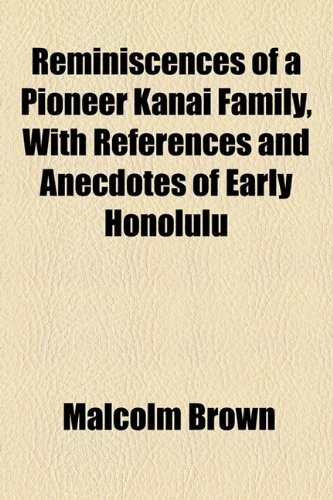 Reminiscences of a Pioneer Kanai Family, With References and Anecdotes of Early Honolulu