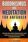 Buddhismus und Meditation für Anfänger: Mit den Vier Edlen Wahrheiten und Vipassana zu inneren Frieden und Gelassenheit