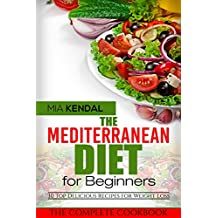 The Mediterranean Diet for Beginners. The Complete Cookbook. 30 Top Delicious Recipes for Weight Loss (English Edition)