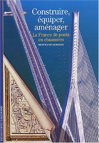 Construire, équiper, aménager: La France, de ponts en chaussées par Bertrand Lemoine