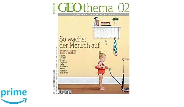 geothema 2 2012 so wachst der mensch auf die besten fotoreportagen aus 10 jahren geo