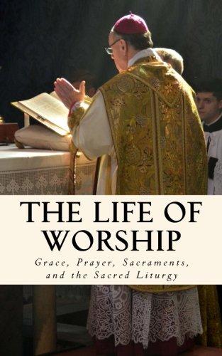 The Life of Worship: Grace, Prayer, Sacraments, and the Sacred Liturgy