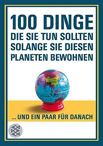 100 Dinge, die Sie tun sollten, solange Sie diesen Planeten bewohnen (Fischer Sachbücher)