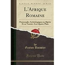 L'Afrique Romaine: Promenades Archeologiques En Algerie Et En Tunisie; Avec Quatre Plans (Classic Reprint)