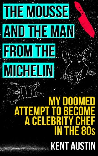 The Mousse and the Man from the Michelin: My doomed attempt to become a celebrity chef in the 80s by Kent Austin