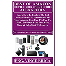 BEST OF AMAZON DEVICE 2018 USER GUiDE: ALEXAPEDIA:  Learn How To Explore The Full Functionalities & Potentialities Of Your Amazon Tap, Fire TV, Fire TV ... Plus, Echo Show & Echo... (English Edition)