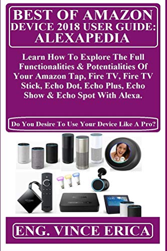BEST OF AMAZON DEVICE 2018 USER GUiDE: ALEXAPEDIA:  Learn How To Explore The Full Functionalities & Potentialities Of Your Amazon Tap, Fire TV, Fire TV ... Plus, Echo Show & Echo... (English Edition) por Vince Erica