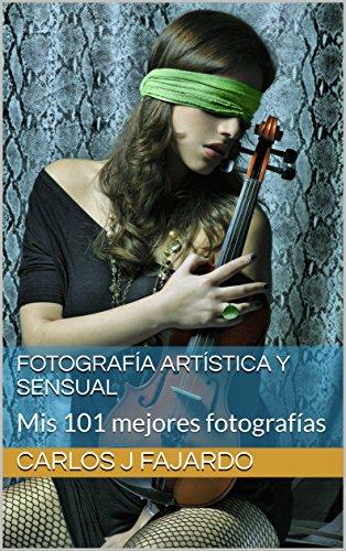 Fotografía artística y sensual: Mis 101 mejores fotografías (Fotografía de Carlos J. Fajardo nº 1) por Carlos J Fajardo