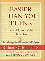(Easier Than You Think ...Because Life Doesn't Have to Be So Hard: The Small Changes That Add Up to a World of Difference) By PH Richard Carlson (Author) Hardcover on (May , 2005)
