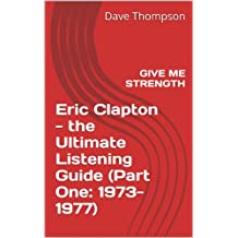 Eric Clapton - Give Me Strength: the Ultimate Listening Guide (Part One: 1973-1977) (English Edition)
