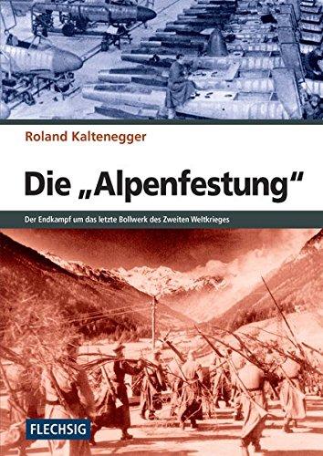 ZEITGESCHICHTE - Die Alpenfestung - Der Kampf um das letzte Bollwerk des Zweiten Weltkrieges (Flechsig - Geschichte/Zeitgeschichte)