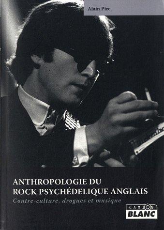 ANTHROPOLOGIE DU ROCK PSYCHEDELIQUE ANGLAIS Contre-culture, drogues et musique