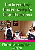 Kindergerichte: 20 Kinderrezepte für Ihren Thermomix: Nutzen Sie Ihren Thermomix optimal aus