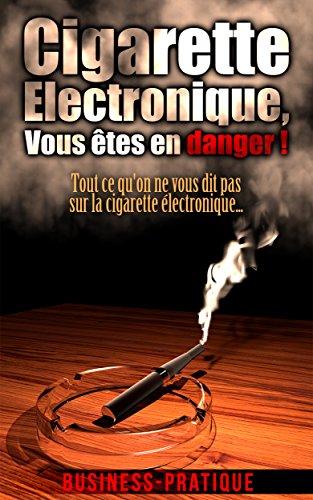 Cigarette Electronique, vous êtes en danger !: Tout ce qu'on ne vous dit pas sur la cigarette électronique