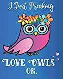 I Just Freaking Love Owls, OK: Journal Sassy Sarcastic Funny Gift Notebook, 8 x 10, 160 Lined Pages, Trendy Diary for Men, Women, CoWorkers, Boss: Volume 4 (Oh Joy to Animal Gifts)