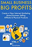 Small Business, Big Profits: Create a New Internet Marketing Based Business Selling Affiliate & Physical Products