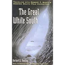 The Great White South: Traveling with Robert F.Scott's Doomed South Pole Expedition by Herbert G. Ponting (2001-12-04)