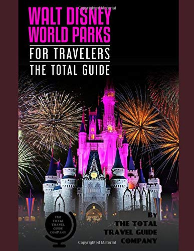 WALT DISNEY PARKS FOR TRAVELERS. The total guide.: The comprehensive traveling guide for all your traveling needs. By THE TOTAL TRAVEL GUIDE COMPANY