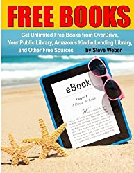 Free Books: Get Unlimited Free Kindle Books From OverDrive, Your Public Library, Amazon's Kindle Lending Library, and Other Free Sources by Steve Weber (2015-05-25)