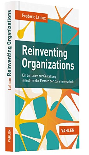 Frederic Laloux, Reinventing Organizations: Ein Leitfaden zur Gestaltung sinnstiftender Formen der Zusammenarbeit