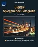 Grundkurs digitale Spiegelreflex-Fotografie: Ausrüstung technische und gestalterische Möglichkeiten - Christian Schnalzger