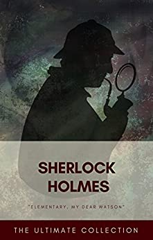 Sherlock Holmes - The Ultimate Collection by [Arthur Conan Doyle, Classics]