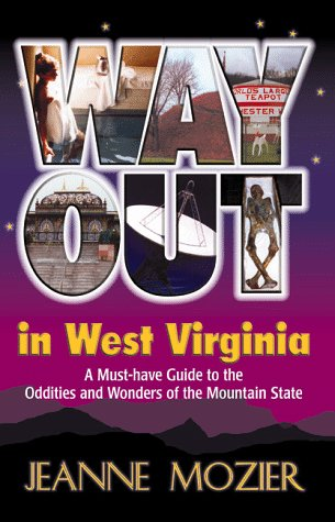 Way Out in West Virginia: A Must-Have Guide to the Oddities and Wonders of the Mountain State