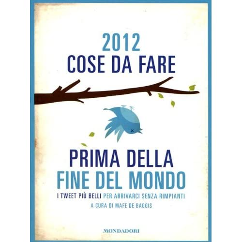 2012 Cose Da Fare Prima Della Fine Del Mondo. I Tweet Più Belli Per Arrivarci Senza Rimpianti