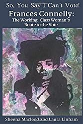 So, You Say I Can't Vote!: Frances Connelly: The working-class woman's route to the vote