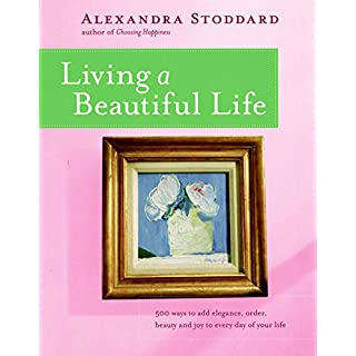Living a Beautiful Life: 500 Ways to Add Elegance, Order, Beauty and Joy to Your Life