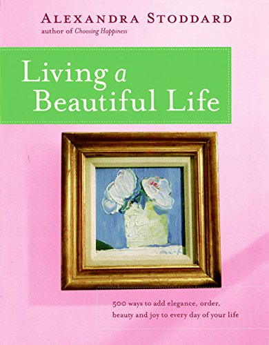 Living a Beautiful Life: 500 Ways to Add Elegance, Order, Beauty and Joy to Your Life -