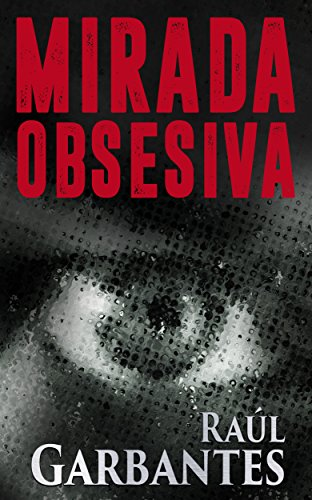 Mirada Obsesiva: Un thriller psicológico de intriga, suspenso y límites de una verdadera obsesión por Raúl Garbantes