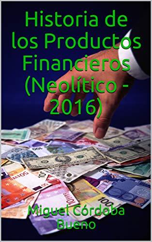 Historia de los Productos Financieros (Neolítico - 2016) de [Córdoba Bueno, Miguel
