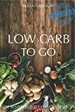 Low Carb To Go: Low Carb für Berufstätige, Arbeitnehmer, Faule und Einsteiger (inkl. Low Carb backen und Rezepte für Sportler) - Alexander Yuri