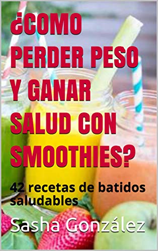 ¿COMO PERDER PESO Y GANAR SALUD CON SMOOTHIES?: 42 recetas de batidos saludables por Sasha González