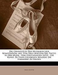 Die Grundsatze Der Musikalischen Komposition: Abt. Von Den Gesetzen Des Taktes in Der Musik; Vom Einstimmigen Satze; Die Kunst, Zu Einer Gegebenen Melodie Die Harmonie Zu Finden