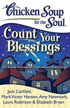 Chicken Soup for the Soul: Count Your Blessings: 101 Stories of Gratitude, Fortitude, and Silver Linings by [Canfield, Jack, Hansen, Mark Victor, Newmark, Amy]