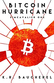 Bitcoin Hurricane (SimCavalier Book One): A Cyber Thriller Cryptocurrency Conspiracy Fiction Novel by [Baucherel, K.R.]