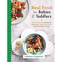 Real Food for Babies and Toddlers: Baby-Led Weaning and Beyond, with Over 80 Whole Food Recipes the Whole Family Will Love