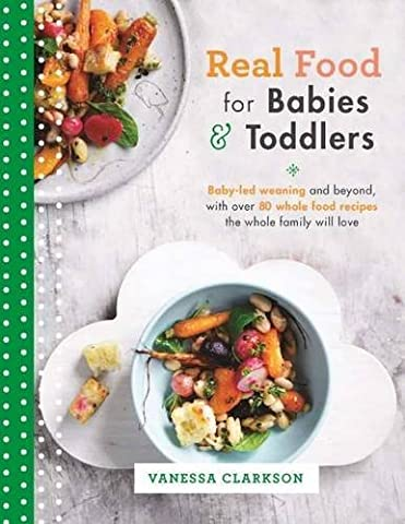 Real Food for Babies and Toddlers: Baby-led weaning and beyond, with over 80 whole food recipes the whole family will