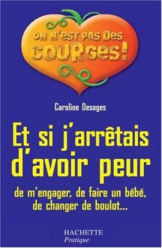Et si j'arrêtais d'avoir peur : De m'engager, de faire un bébé, de changer de boulot... par Caroline Desages