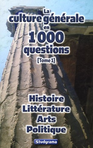 La culture générale en 1000 questions : Tome 1, Histoire Littérature Arts Politique